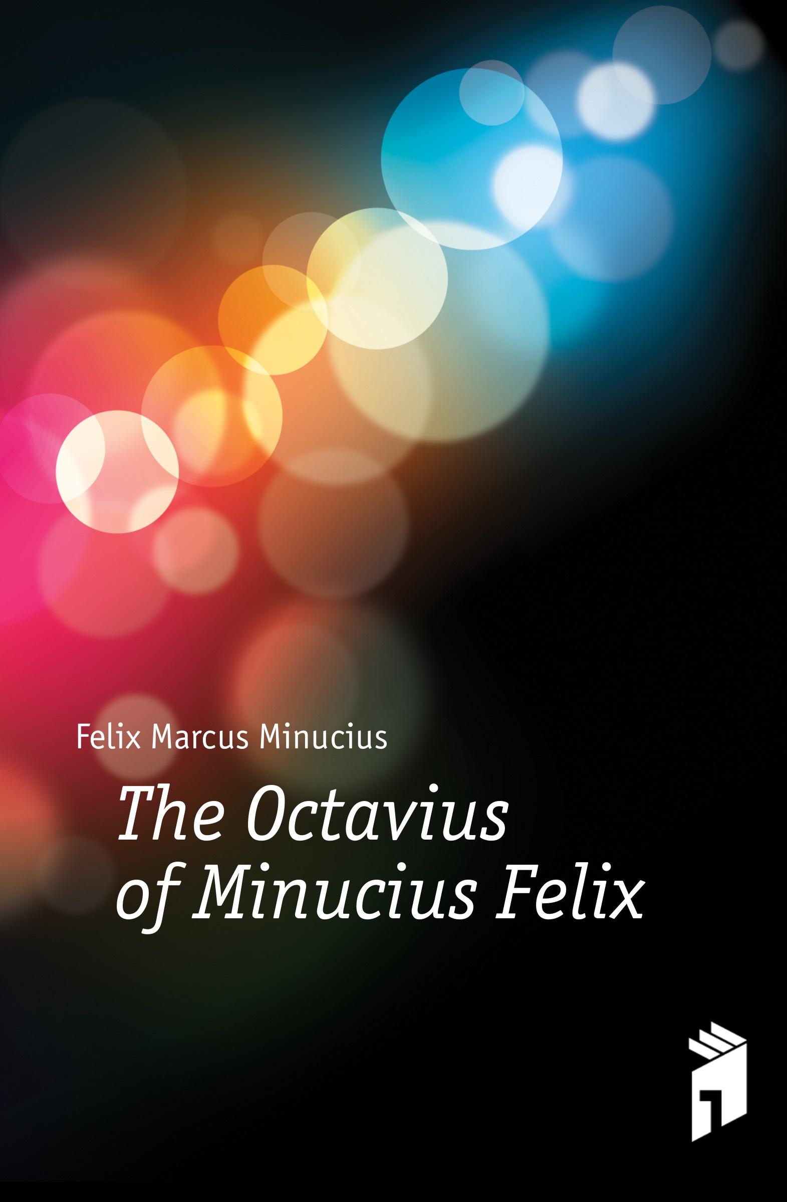 Felix Marcus Minucius The Octavius of Minucius Felix j p waltzing octavius de m minucius felix
