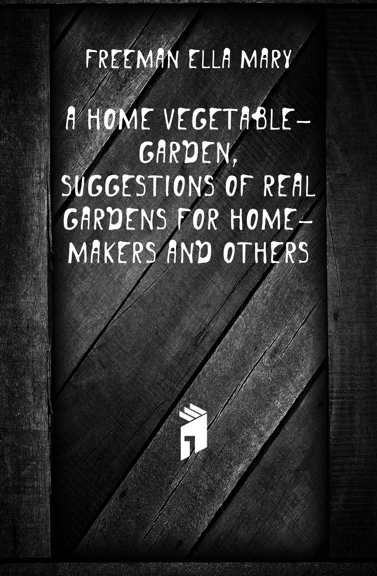 Freeman Ella Mary A home vegetable-garden, suggestions of real gardens for home-makers and others