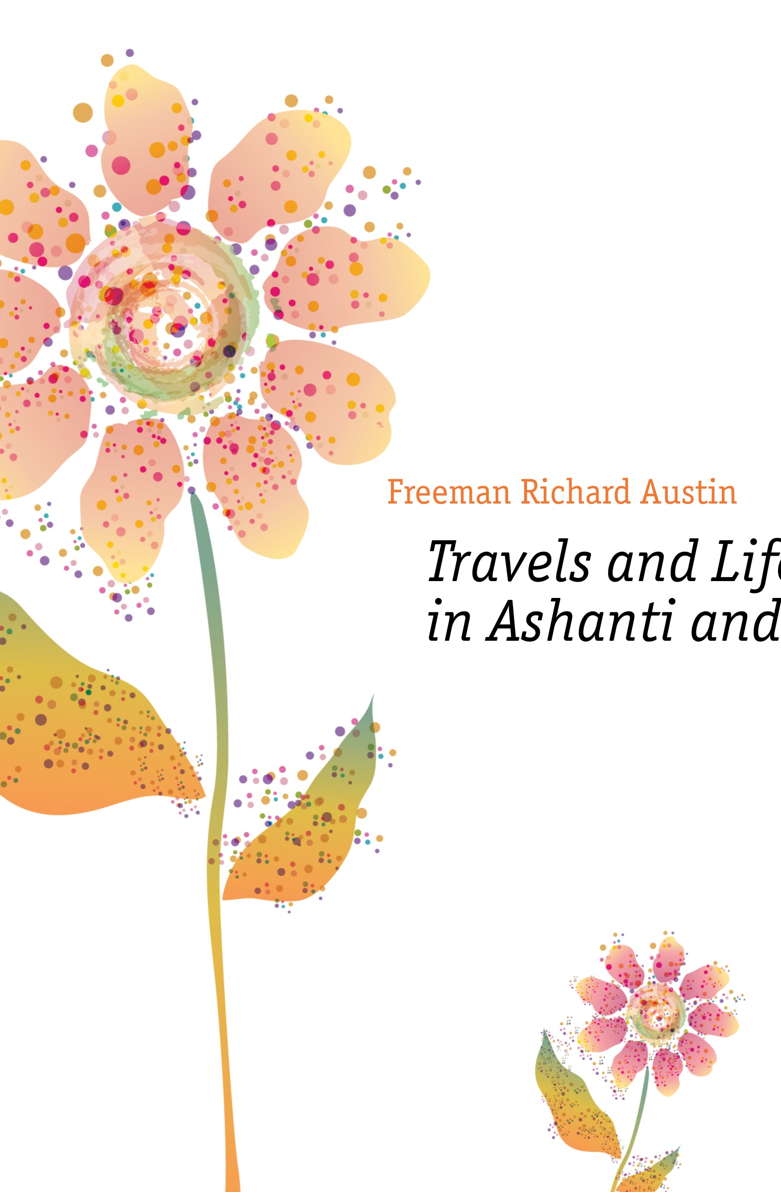 Freeman Richard Austin Travels and Life in Ashanti and Jaman richard austin freeman the vanishing man