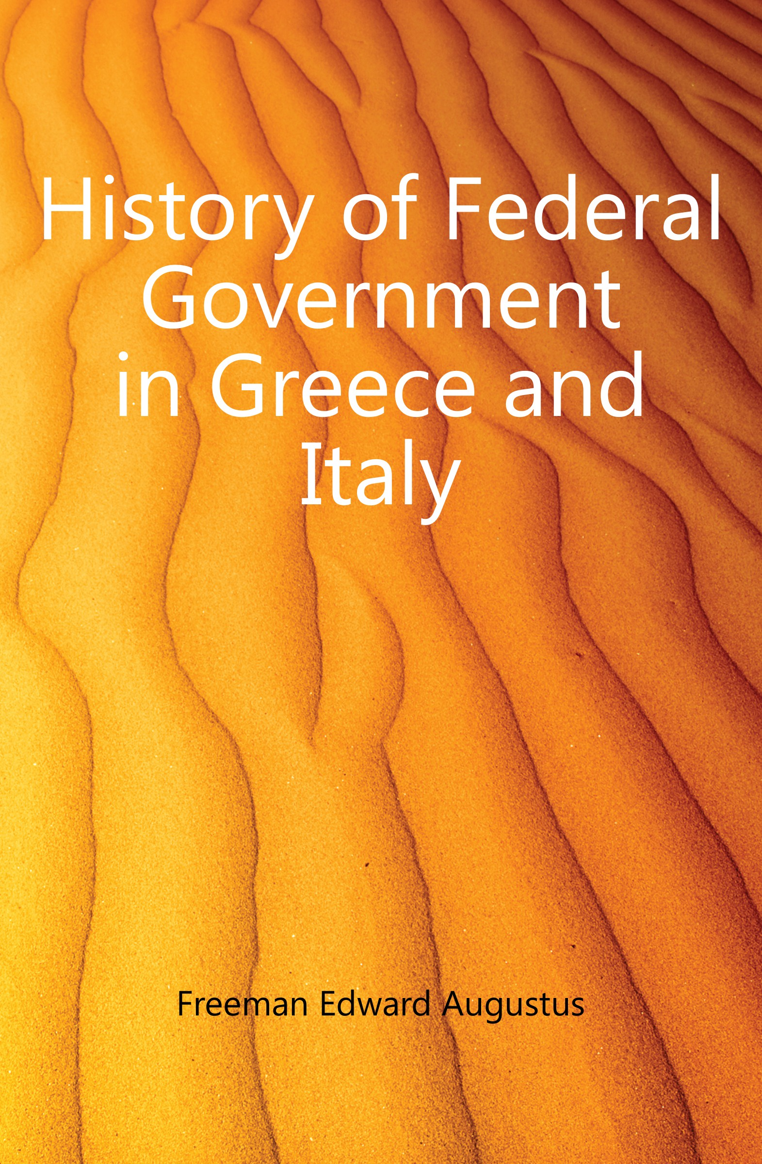 Freeman Edward Augustus History of Federal Government in Greece and Italy