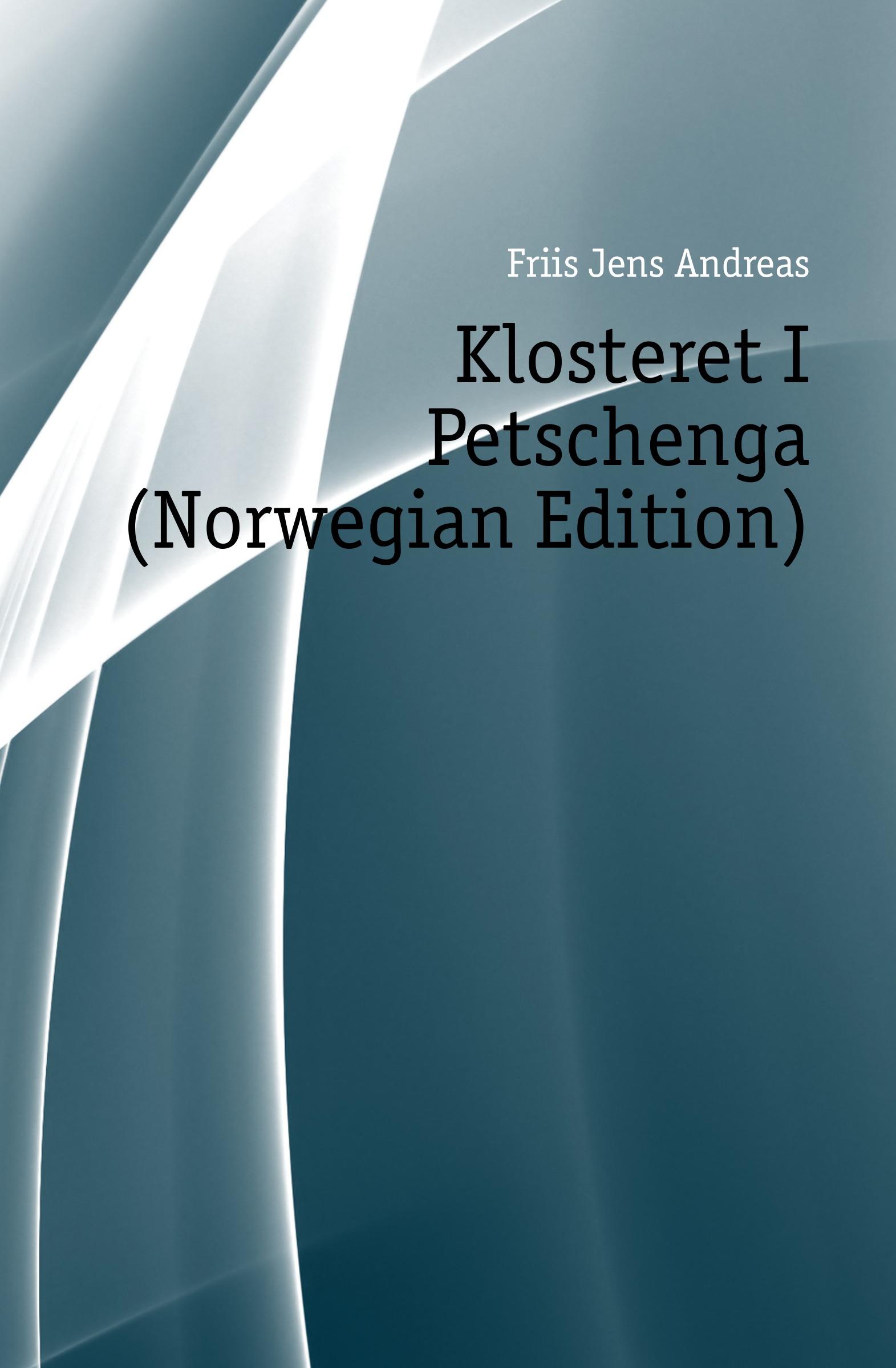 Friis Jens Andreas Klosteret I Petschenga (Norwegian Edition) jens andreas friis en sommer i finmarken russisk lapland og nordkarelen