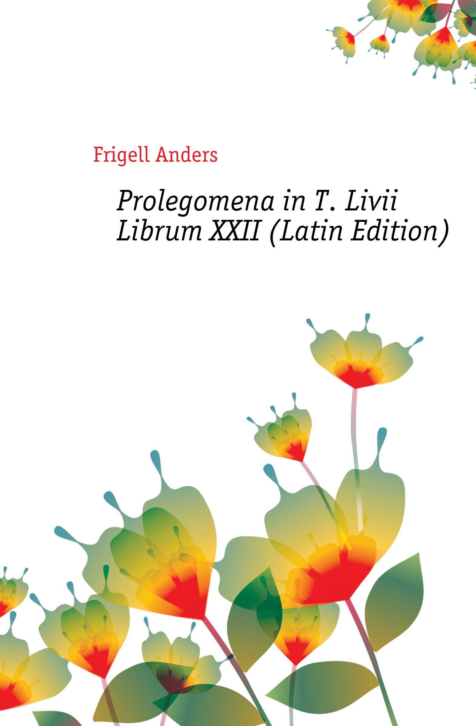 Frigell Anders Prolegomena in T. Livii Librum XXII (Latin Edition) heussner friedrich observationes grammaticae in catulli veronensis librum latin edition