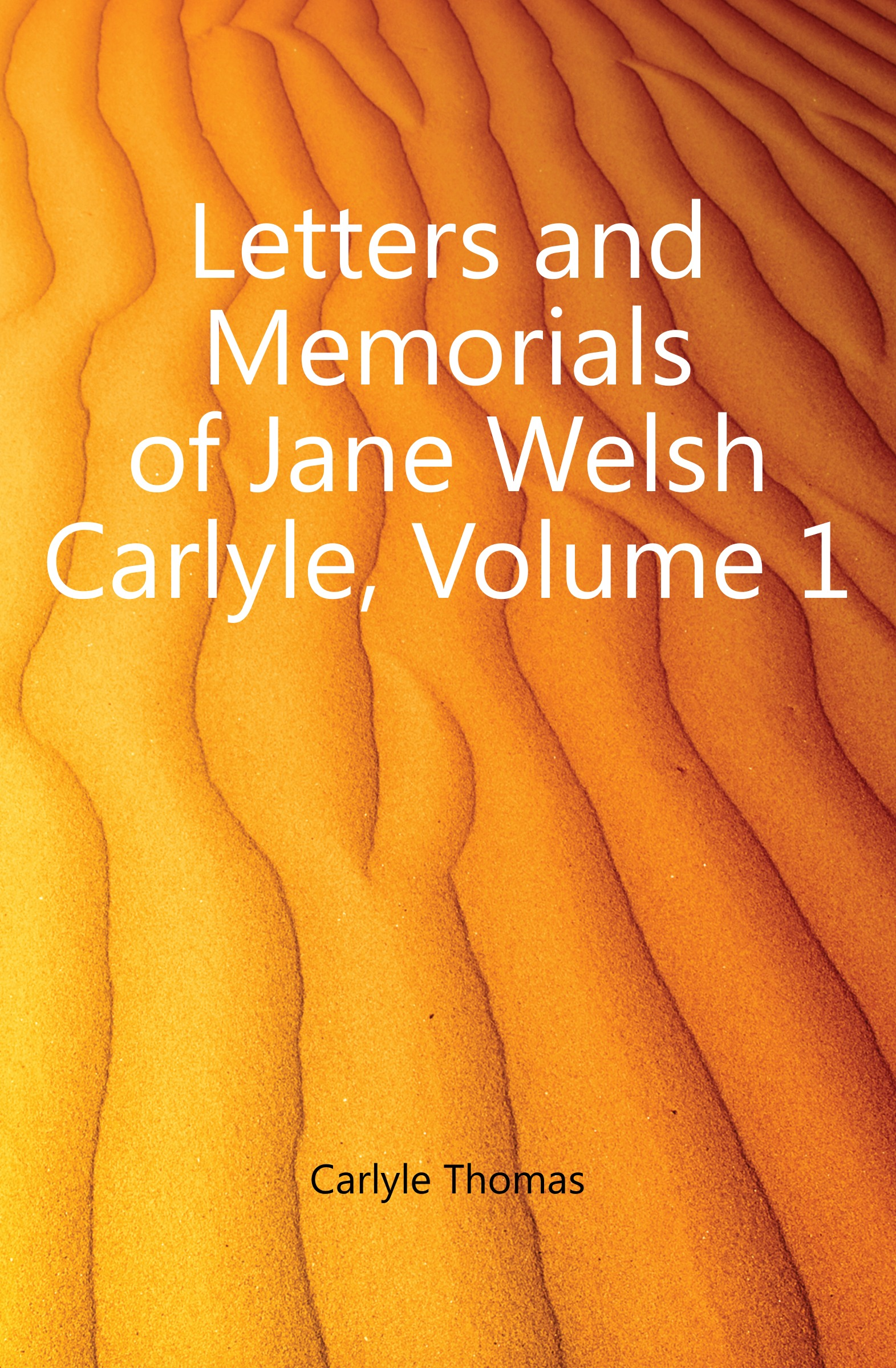 Thomas Carlyle Letters and Memorials of Jane Welsh Carlyle, Volume 1 thomas and jane carlyle
