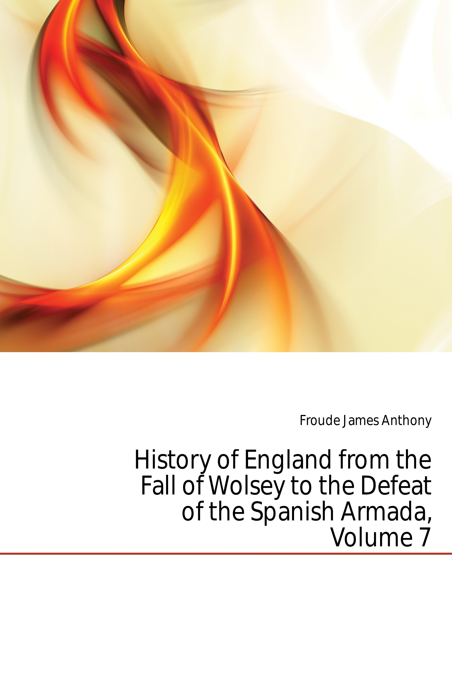 James Anthony Froude History of England from the Fall of Wolsey to the Defeat of the Spanish Armada, Volume 7 froude james anthony history of england from the fall of wolsey to the death of elizabeth vol iii
