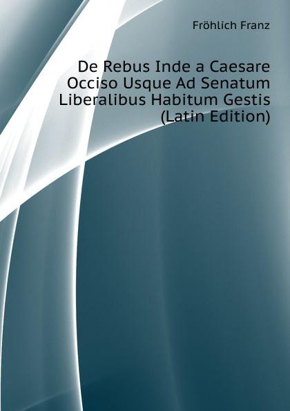 Fröhlich Franz De Rebus Inde a Caesare Occiso Usque Ad Senatum Liberalibus Habitum Gestis (Latin Edition)