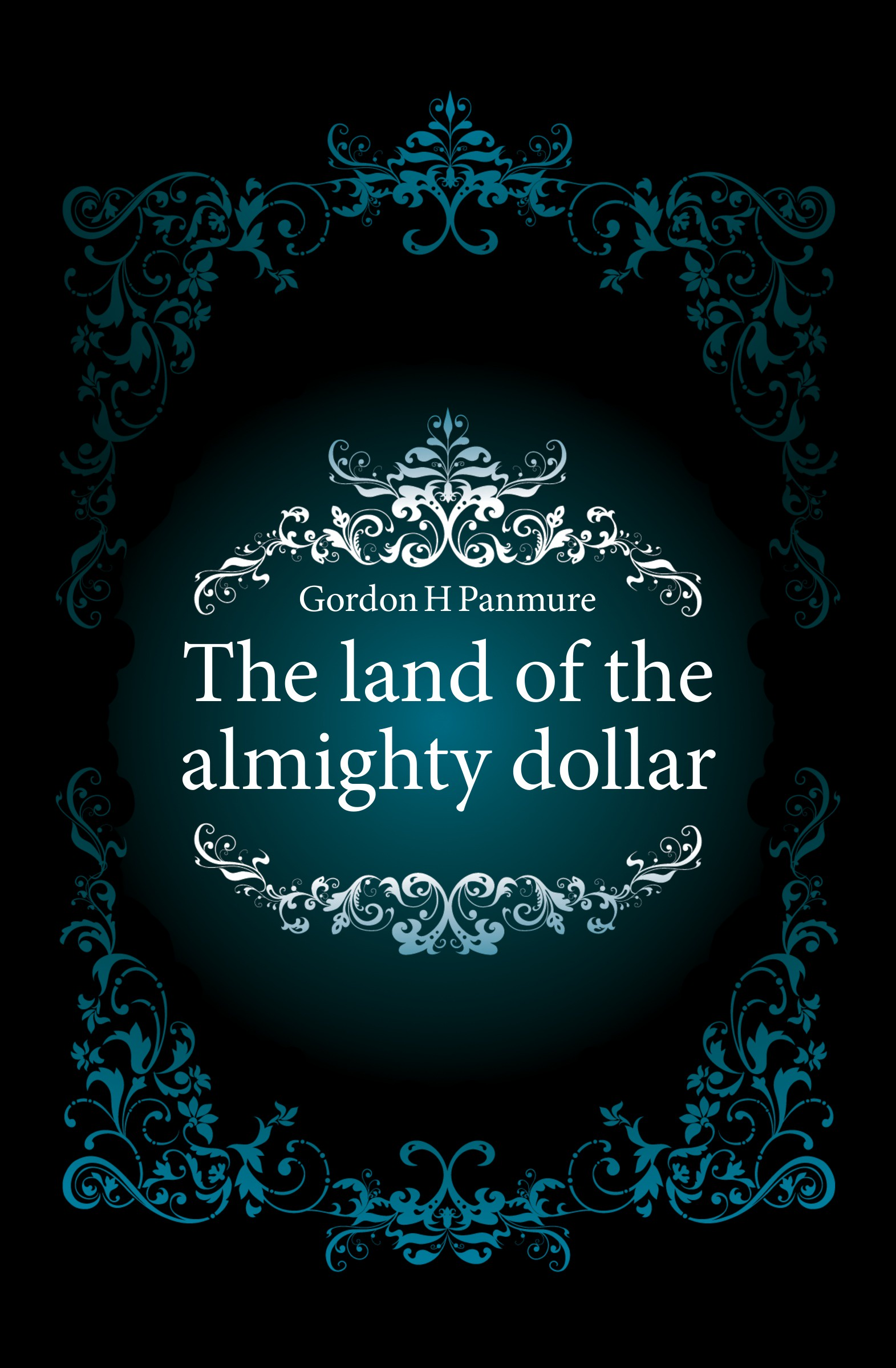Gordon H. Panmure The land of the almighty dollar the almighty the almighty blood fire