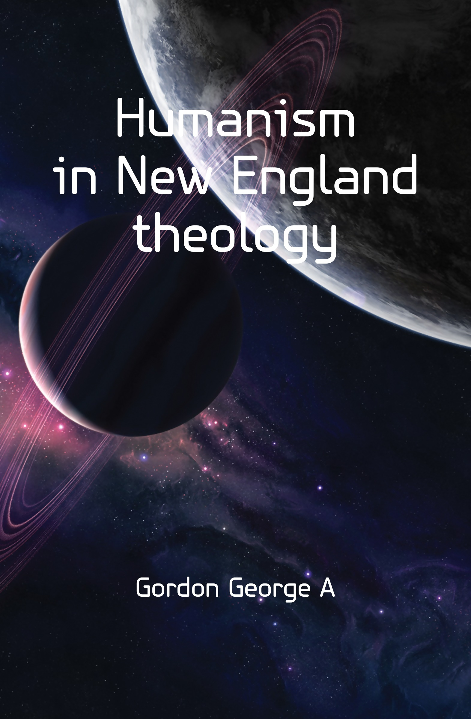 Gordon George A. Humanism in New England theology boardman george nye a history of new england theology