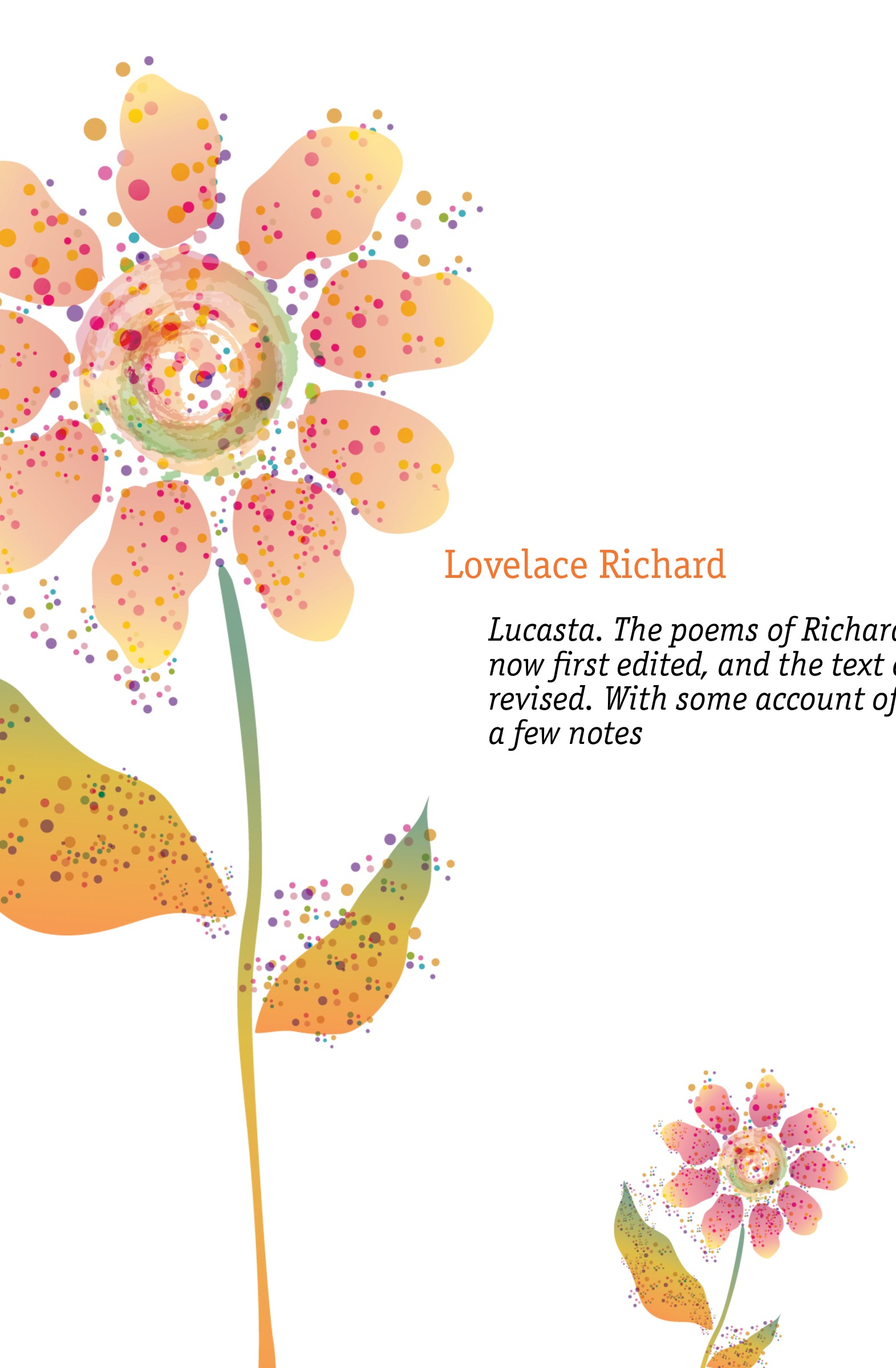Lovelace Richard Lucasta. The poems of Richard Lovelace esq., now first edited, and the text carefully revised. With some account of the author, and a few notes sharla lovelace once a charmer