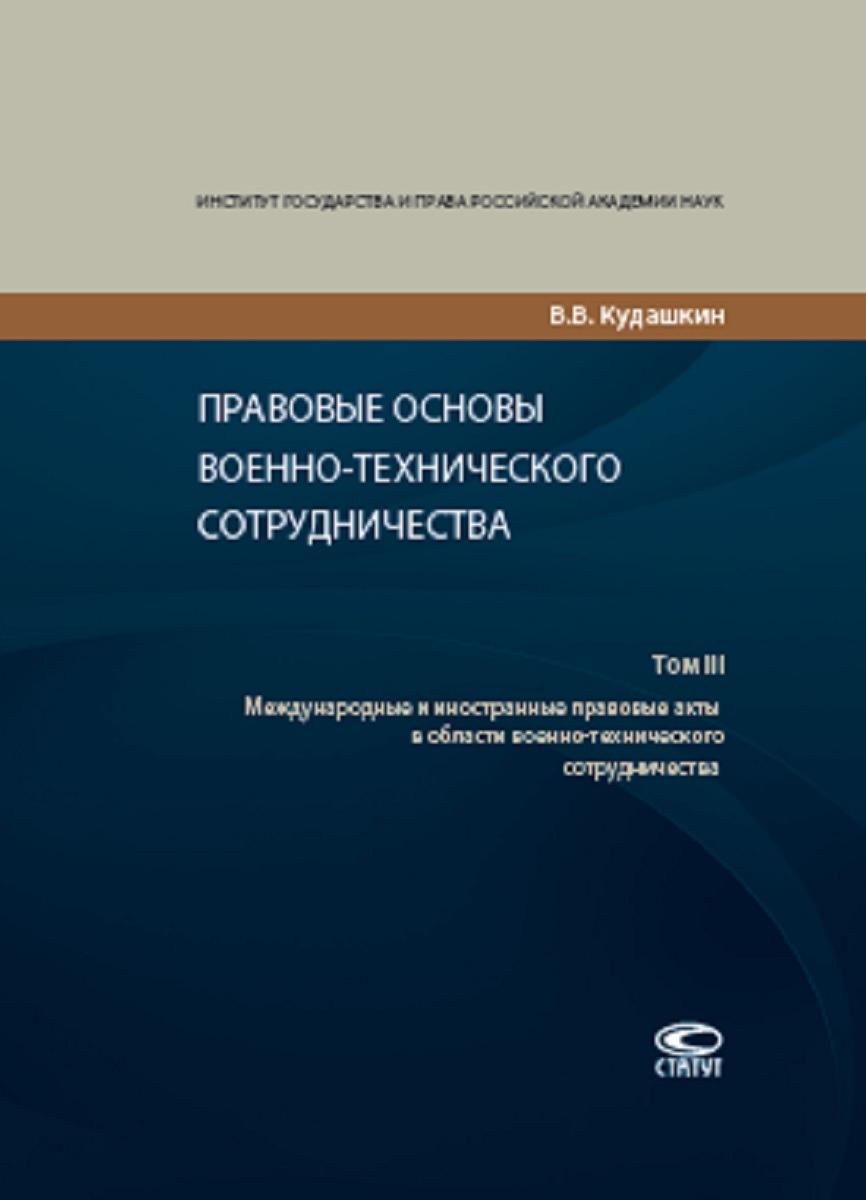 В. В. Кудашкин Правовые основы военно-технического сотрудничества. В 3 томах. Том 3. Международные и иностранные правовые акты в области военно-технического сотрудничества