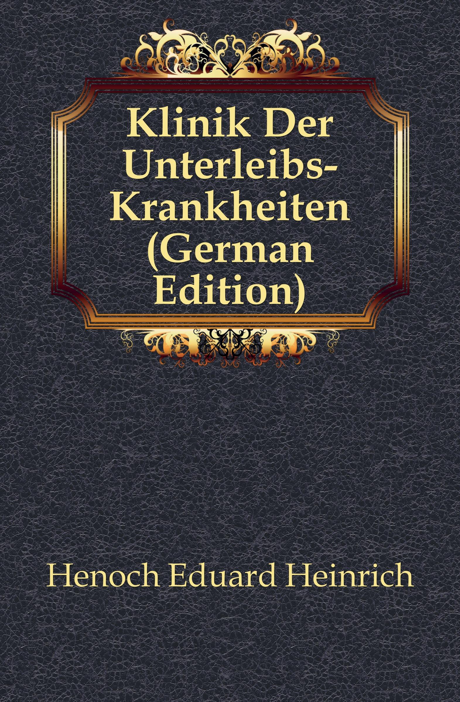 Henoch Eduard Heinrich Klinik Der Unterleibs-Krankheiten (German Edition) henoch das zeitschiff