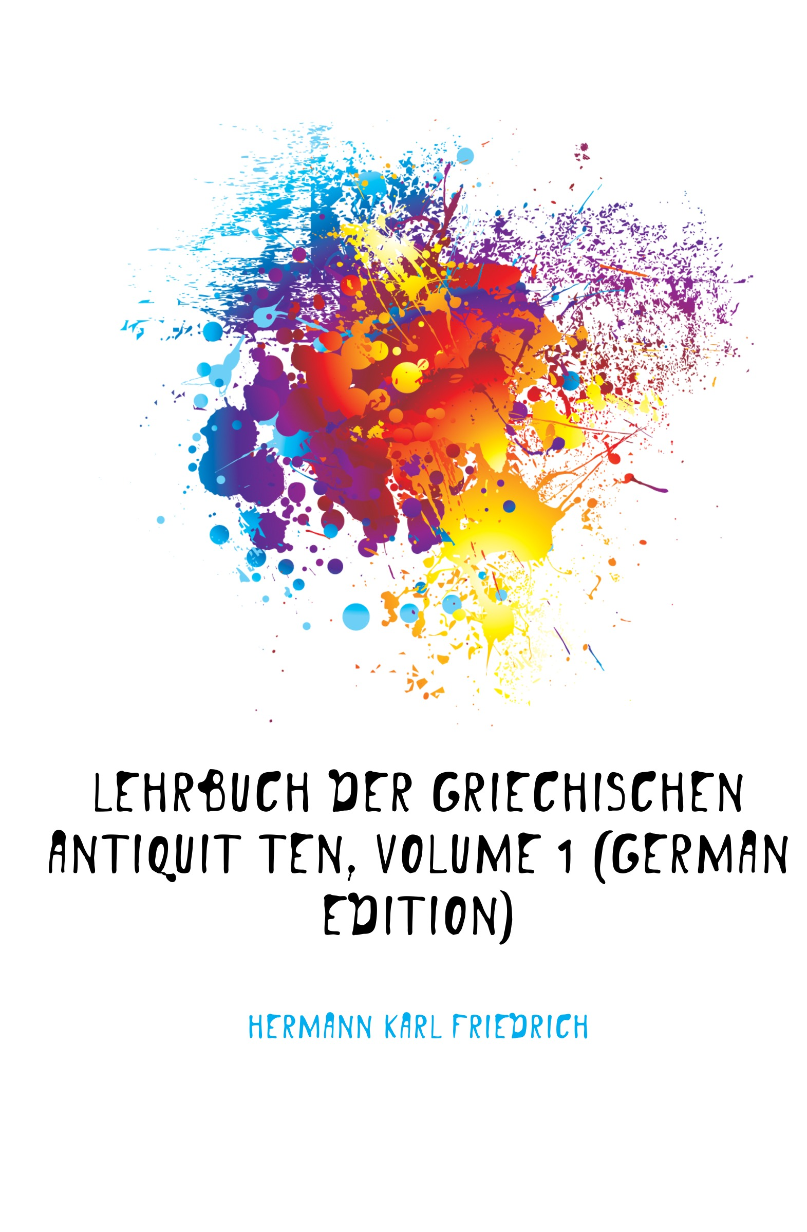 Hermann Karl Friedrich Lehrbuch Der Griechischen Antiquitaten, Volume 1 (German Edition) hermann karl friedrich lehrbuch der griechischen antiquitaten