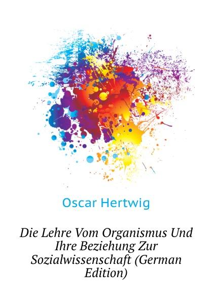 Hertwig Oscar Die Lehre Vom Organismus Und Ihre Beziehung Zur Sozialwissenschaft (German Edition)