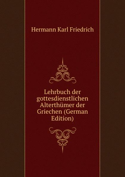 Hermann Karl Friedrich Lehrbuch der gottesdienstlichen Alterthumer der Griechen (German Edition) hermann karl friedrich lehrbuch der griechischen privatalterthumer volume 1 issues 1 2 german edition
