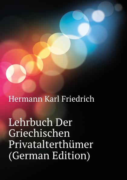Hermann Karl Friedrich Lehrbuch Der Griechischen Privatalterthumer (German Edition) hermann karl friedrich lehrbuch der griechischen antiquitaten