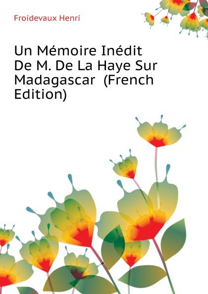 Froidevaux Henri Un Memoire Inedit De M. De La Haye Sur Madagascar (French Edition) henri froidevaux un memoire inedit de m de la haye sur madagascar extrait du bulletin du comite de madagascar classic reprint