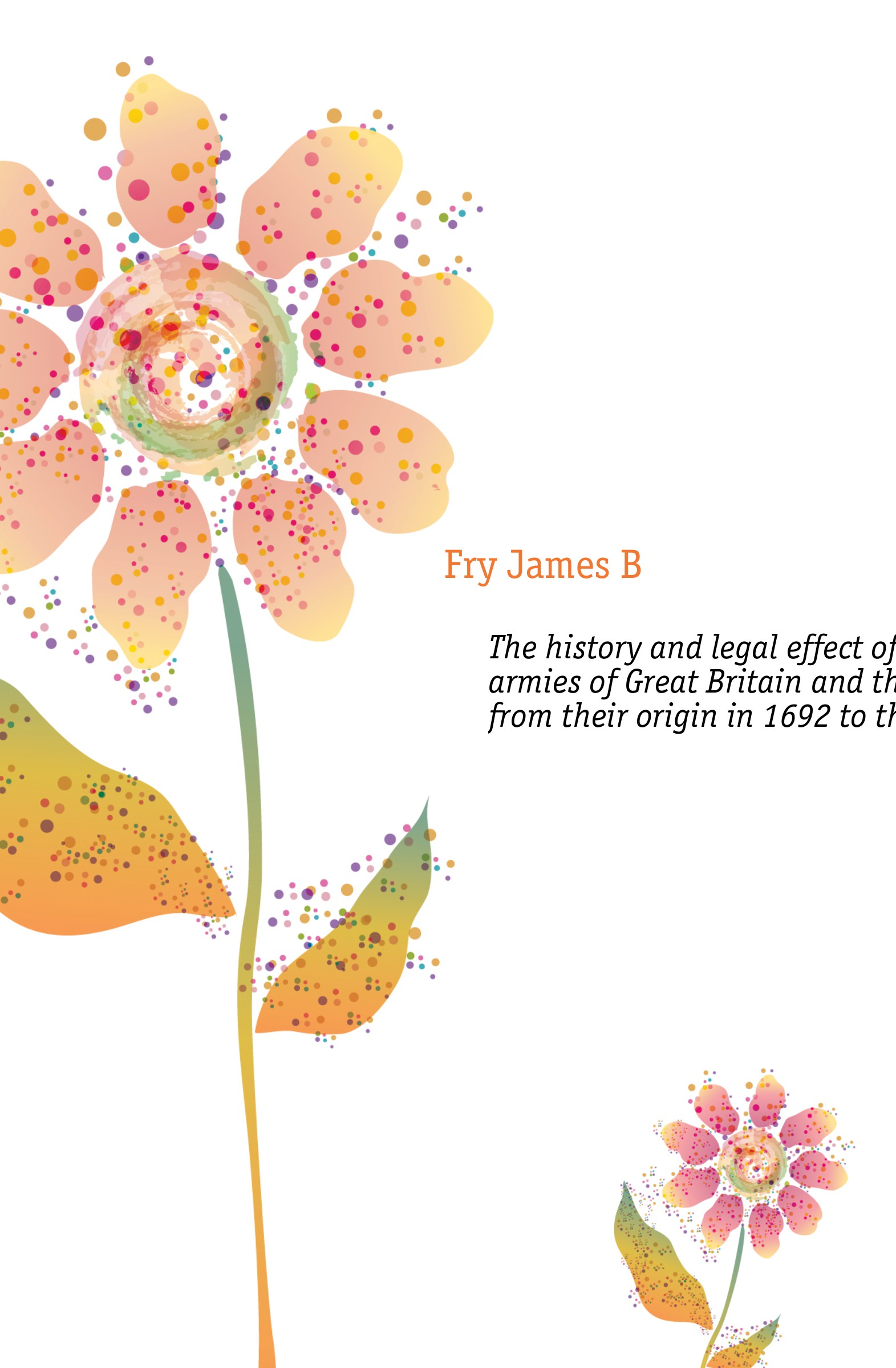Fry James B. The history and legal effect of brevets in the armies of Great Britain and the United States, from their origin in 1692 to the present time william abbatt a history of the united states and its people from their earliest records to the present time volume 6