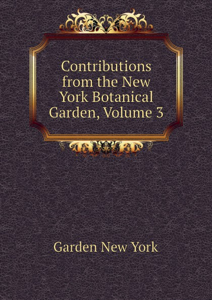Garden New York Contributions from the New York Botanical Garden, Volume 3 journal of the new york botanical garden volume 9
