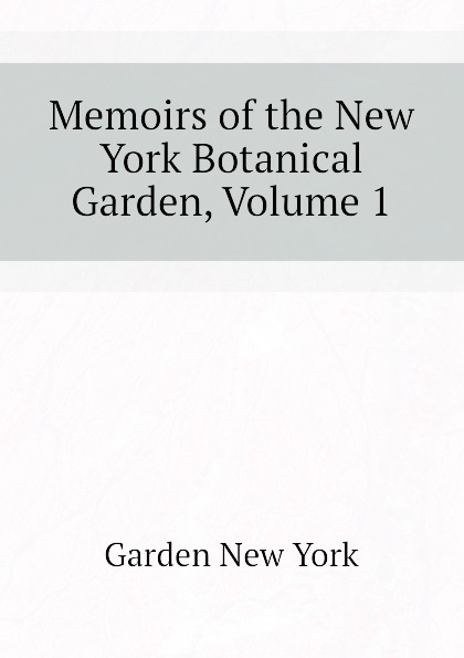 Garden New York Memoirs of the New York Botanical Garden, Volume 1 journal of the new york botanical garden volume 9