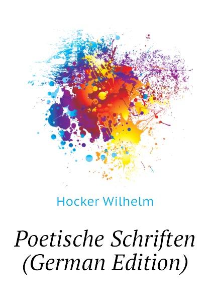 Hocker Wilhelm Poetische Schriften (German Edition) friedrich wilhelm zachariä poetische schriften volume 2