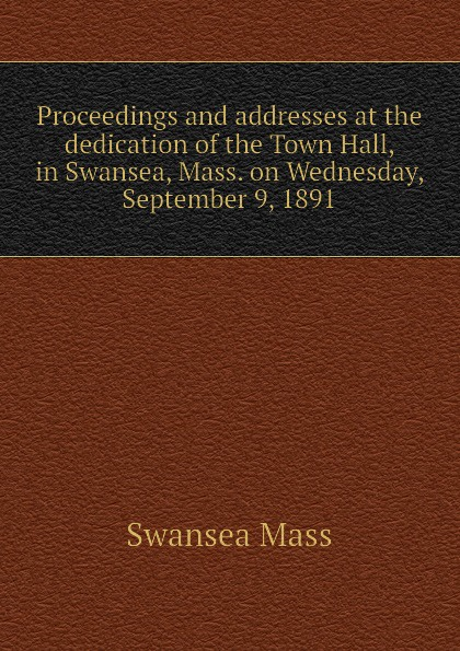 Swansea Mass Proceedings and addresses at the dedication of the Town Hall, in Swansea, Mass. on Wednesday, September 9, 1891 цена 2017