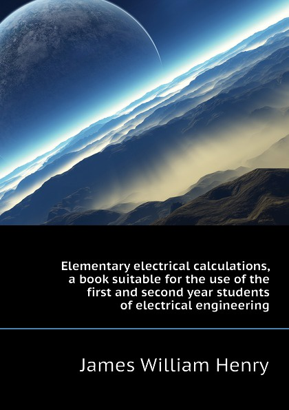James William Henry Elementary electrical calculations, a book suitable for the use of first and second year students engineering