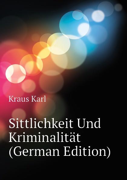 Kraus Karl Sittlichkeit Und Kriminalitat (German Edition) karl kraus sittlichkeit und kriminalitat