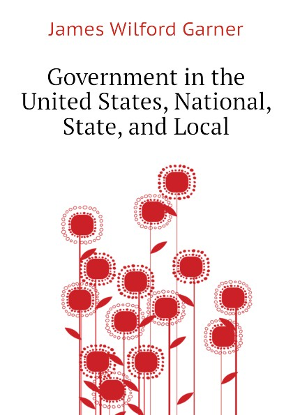 Garner James Wilford Government in the United States, National, State, and Local