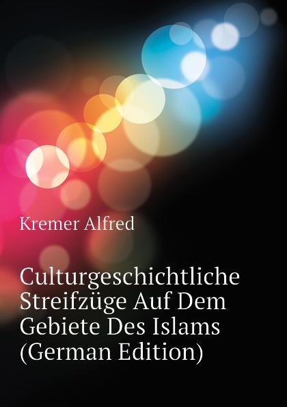 Kremer Alfred Culturgeschichtliche Streifzuge Auf Dem Gebiete Des Islams (German Edition) jes jul binder streifzuge auf dem gebiete der nibelungenforschung