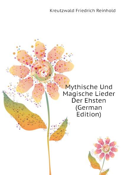 Kreutzwald Friedrich Reinhold Mythische Und Magische Lieder Der Ehsten (German Edition) friedrich reinhold kreutzwald nupumees