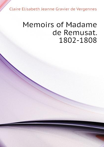 Claire Elisabeth Jeanne Gravier de Vergennes Memoirs of Madame de Remusat. 1802-1808 claire elisabeth jeanne gravier de vergennes memoirs of madame de remusat 1802 1808 volume 2
