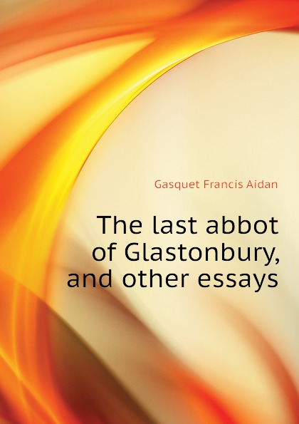 Gasquet Francis Aidan The last abbot of Glastonbury, and other essays