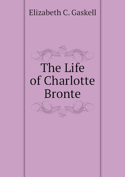 Gaskell Elizabeth Cleghorn The Life of Charlotte Bronte
