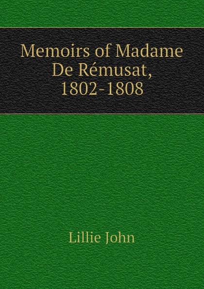 Lillie John Memoirs of Madame De Remusat, 1802-1808 claire elisabeth jeanne gravier de vergennes memoirs of madame de remusat 1802 1808 volume 2