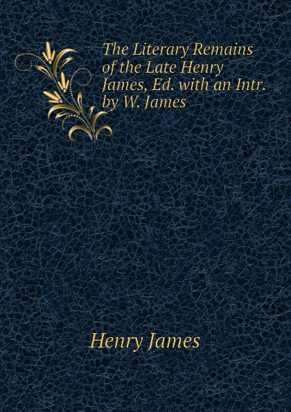 Henry James The Literary Remains of the Late Henry James, Ed. with an Intr. by W. James henry james the ivory tower by henry james fiction classics literary