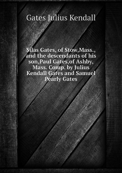Gates Julius Kendall Silas Gates, of Stow,Mass.,and the descendants of his son,Paul Gates,of Ashby,Mass. Comp. by Julius Kendall Gates and Samuel Pearly Gates цена и фото