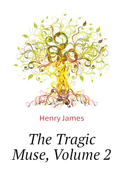 Henry James The Tragic Muse, Volume 2 henry james the tragic muse