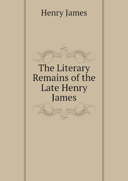 Henry James The Literary Remains of the Late Henry James henry james the ivory tower by henry james fiction classics literary