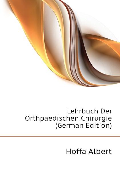 Hoffa Albert Lehrbuch Der Orthpaedischen Chirurgie (German Edition) eduard albert lehrbuch der chirurgie und operationslehre volume 4 german edition