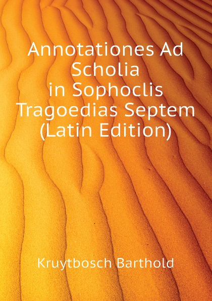 Kruytbosch Barthold Annotationes Ad Scholia in Sophoclis Tragoedias Septem (Latin Edition) christoph ziegler codicis ambrosiani 222 scholia in theocritum scholia in theocritum