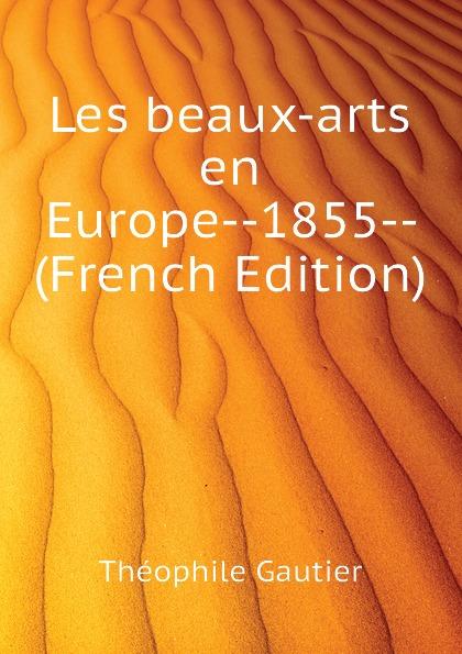 Théophile Gautier Les beaux-arts en Europe--1855-- (French Edition) charles blanc les beaux arts a l exposition universelle de 1878 french edition