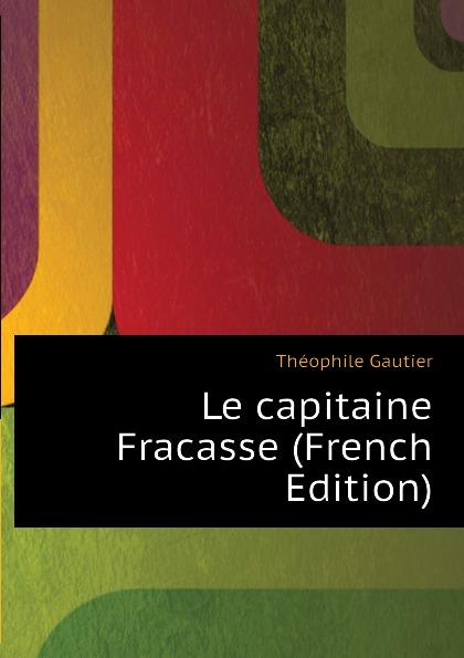 Théophile Gautier Le capitaine Fracasse (French Edition) théophile gautier le capitaine fracasse volume 2 french edition