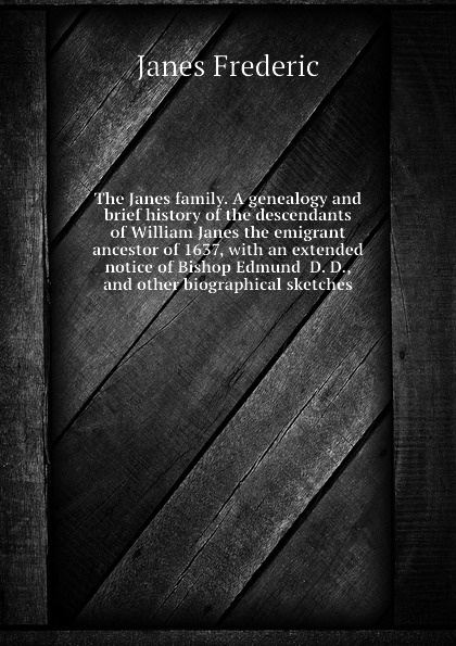 Janes Frederic The family. A genealogy and brief history of the descendants William emigrant ancestor 1637, with an extended notice Bishop Edmund D. D., other biographical sketches