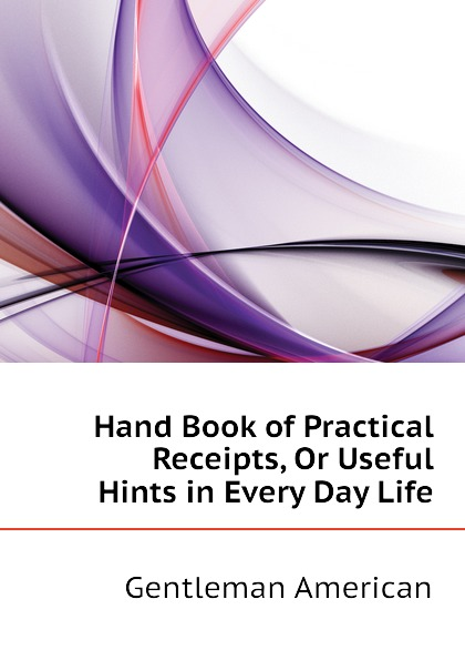 Gentleman American Hand Book of Practical Receipts, Or Useful Hints in Every Day Life