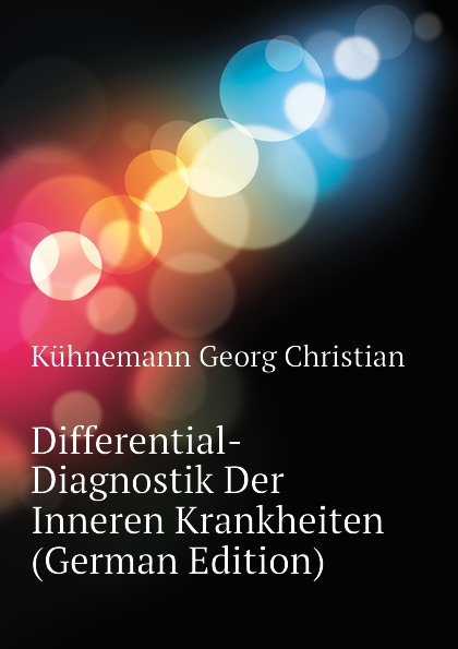 Kühnemann Georg Christian Differential-Diagnostik Der Inneren Krankheiten (German Edition) landolt edmond diagnostik der bewegungsstorungen der augen german edition