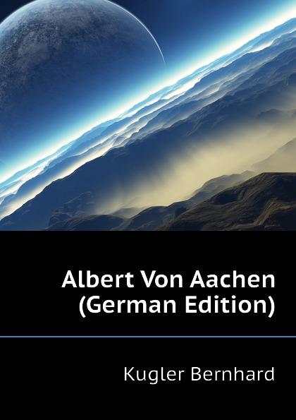 Kugler Bernhard Albert Von Aachen (German Edition) kasalla aachen