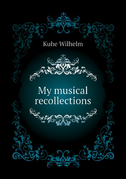 Kuhe Wilhelm My musical recollections