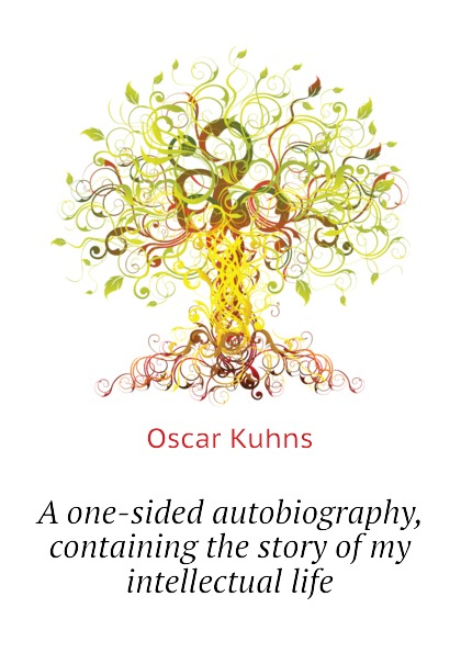 Oscar Kuhns A one-sided autobiography, containing the story of my intellectual life