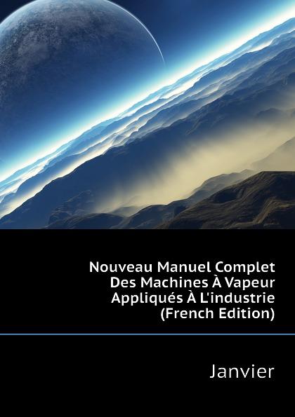 Janvier Nouveau Manuel Complet Des Machines A Vapeur Appliques A Lindustrie (French Edition)