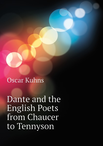 Oscar Kuhns Dante and the English Poets from Chaucer to Tennyson