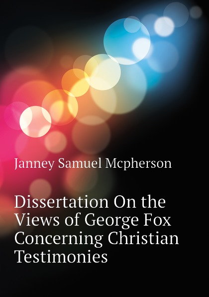 Janney Samuel Mcpherson Dissertation On the Views of George Fox Concerning Christian Testimonies jd mcpherson jd mcpherson let the good times roll